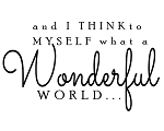 And I think to myself what a wonderful world! 17