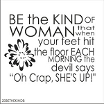 Be the kind of woman that when your feet hit the floor in the morning, the devil says Oh Crap she's up! -SIZE - 17