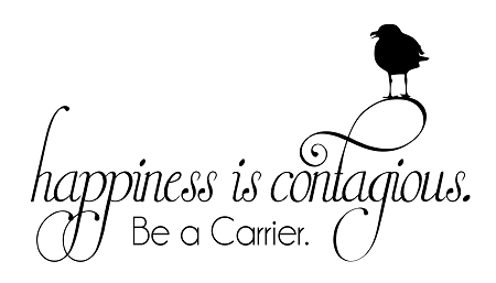 HAPPINESS IS CONTAGIOUS - Be a Carrier