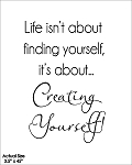 Life isn't about finding yourself, its about creating yourself