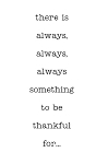 THERE IS ALWAYS, ALWAYS, ALWAYS SOMETHING TO BE THANKFUL FOR - 3.75