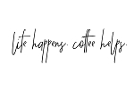 LIFE HAPPENS, COFFEE HELPS - 7