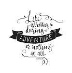 LIFE IS EITHER A DARING ADVENTURE OR...- 11