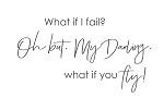 WHAT IF I FAIL? OH BUT MY DARLING, WHAT IF YOU FLY - 11 X 17