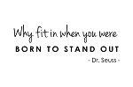 WHY FIT IN WHEN YOU WERE BORN TO STAND OUT - Dr. Seuss -3.75