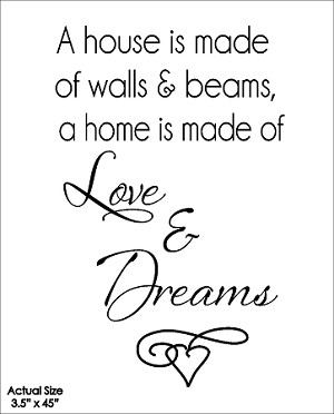 A house is made of walls and beams, a home is made of love and dreams
