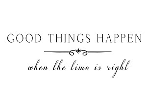 "GOOD THINGS HAPPEN WHEN THE TIME IS RIGHT - 3.75"" x 45"""
