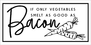 "IF ONLY VEGETABLES SMELT AS GOOD AS BACON -PAINTSKIN - 11"" x 22"" CREATE A FABULOUS SIGN!  NEED A BOARD? - See our tip below."