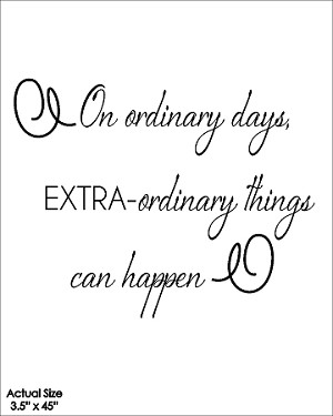 On ordinary days, extra-ordinary things can happen