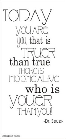 Today you are you that is truer than true there is no one alive more youer than you! - Dr. Seuss -
