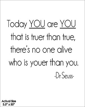 Today you are you, that is truer than true...3.5 x 50 - Dr. Seuss