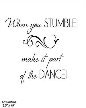 When you stumble make it part of the dance